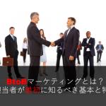 BtoBマーケティングとは?担当者が最初に知るべき基本と特徴