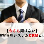 【今さら聞けない】顧客管理システムCRMとは?