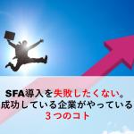 SFA導入を失敗したくない。成功している企業がやっている3つのコト