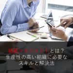 組織マネジメントとは?生産性の高い組織に必要なスキルと解決法