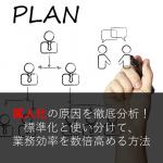 属人化の原因を徹底分析!標準化と使い分けて、業務効率を数倍高める方法