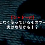 【シャドーIT】なんとなく使っているそのツール、実は危険かも!?-660x400